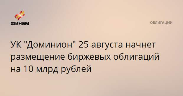 """УК """"Доминион"""" 25 августа начнет размещение биржевых облигаций на 10 млрд рублей"""