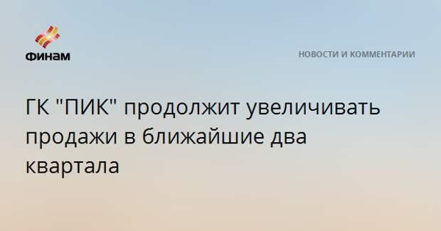 """ГК """"ПИК"""" продолжит увеличивать продажи в ближайшие два квартала"""