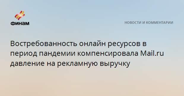 Востребованность онлайн ресурсов в период пандемии компенсировала Mail.ru давление на рекламную выручку