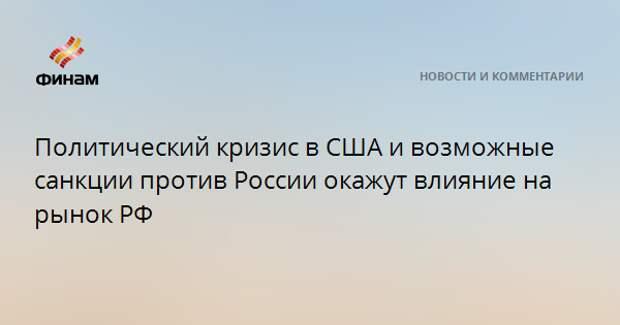 Политический кризис в США и возможные санкции против России окажут влияние на рынок РФ
