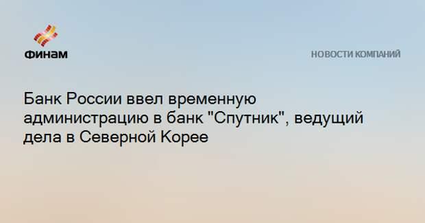 """ЦБ ввел временную администрацию в банке """"Спутник"""", ведущем дела в Северной Корее"""