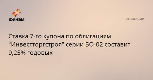 """Ставка 7-го купона по облигациям """"Инвестторгстроя"""" серии БО-02 составит 9,25% годовых"""