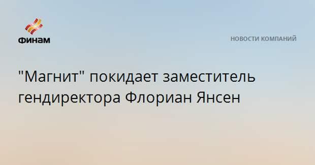 """""""Магнит"""" покидает заместитель гендиректора Флориан Янсен"""