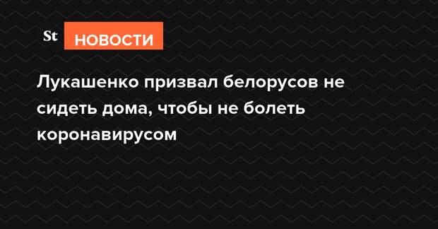 Лукашенко призвал белорусов не сидеть дома, чтобы не болеть коронавирусом