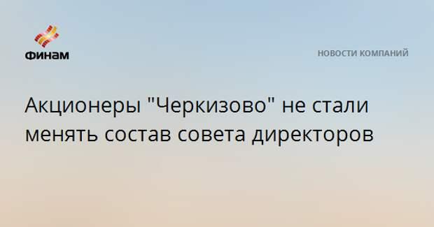 """Акционеры """"Черкизово"""" не стали менять состав совета директоров"""