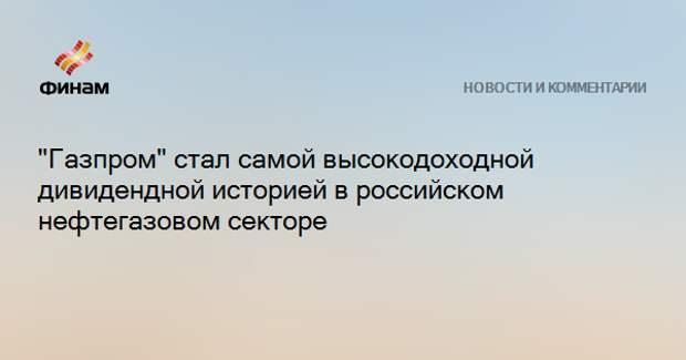 """""""Газпром"""" стал самой высокодоходной дивидендной историей в российском нефтегазовом секторе"""