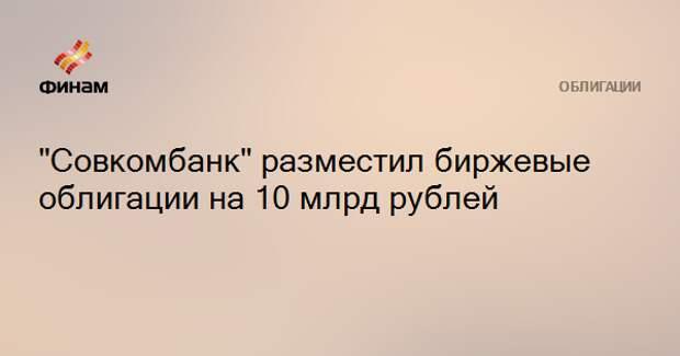 """""""Совкомбанк"""" разместил биржевые облигации на 10 млрд рублей"""