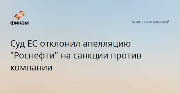 """Суд ЕС отклонил апелляцию """"Роснефти"""" на санкции против компании"""