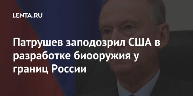 Патрушев заподозрил США в разработке биооружия у границ России