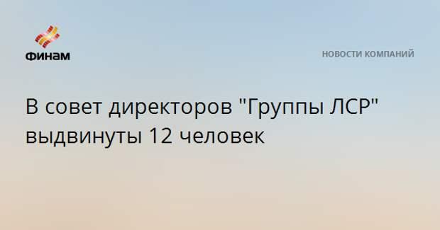 """В совет директоров """"Группы ЛСР"""" выдвинуты 12 человек"""
