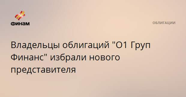 """Владельцы облигаций """"О1 Груп Финанс"""" избрали нового представителя"""