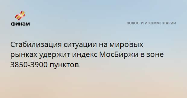 Стабилизация ситуации на мировых рынках удержит индекс МосБиржи в зоне 3850-3900 пунктов