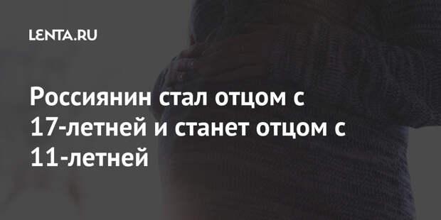 Россиянин стал отцом с 17-летней и станет отцом с 11-летней