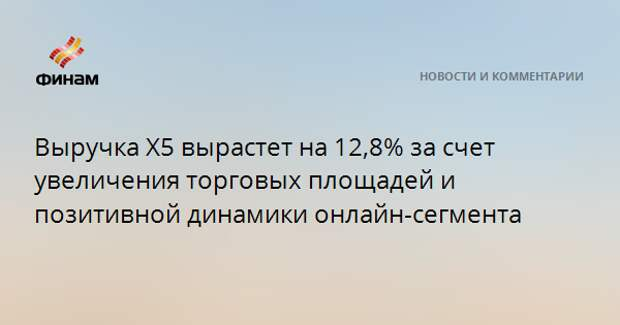 Выручка X5 вырастет на 12,8% за счет увеличения торговых площадей и позитивной динамики онлайн-сегмента