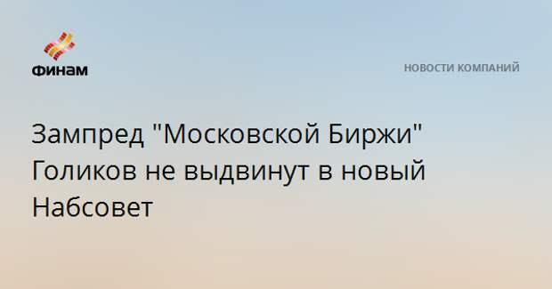 """Зампред """"Московской Биржи"""" Голиков не выдвинут в новый Набсовет"""