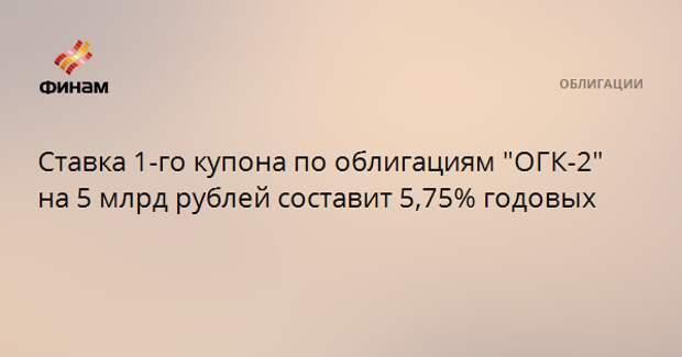 """Ставка 1-го купона по облигациям """"ОГК-2"""" на 5 млрд рублей составит 5,75% годовых"""