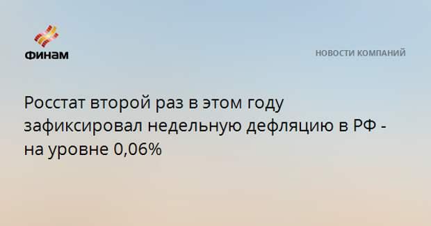 Росстат второй раз в этом году зафиксировал недельную дефляцию в РФ - на уровне 0,06%