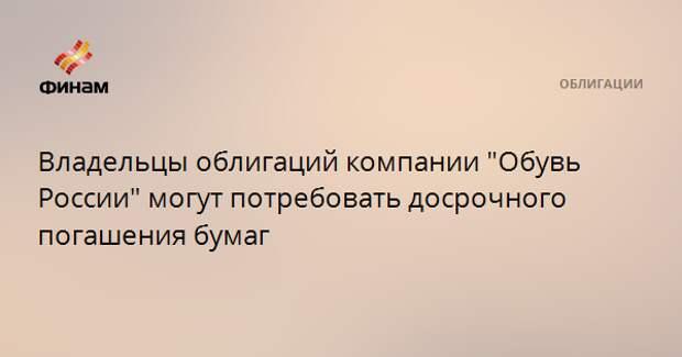 """Владельцы облигаций компании """"Обувь России"""" могут потребовать досрочного погашения бумаг"""