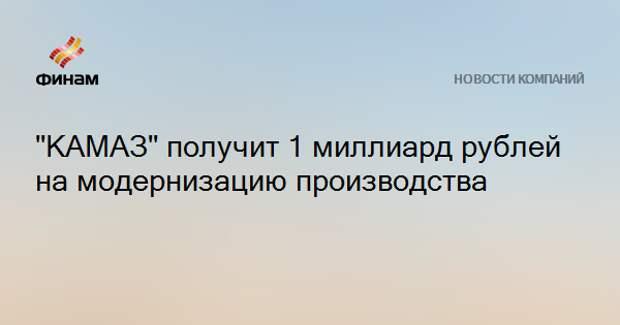 """КАМАЗ"" получит 1 миллиард рублей на модернизацию производства"