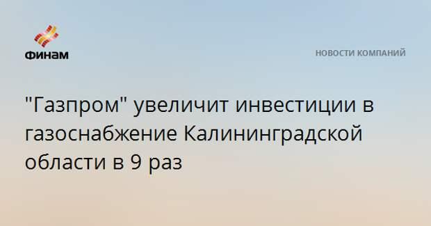 """""""Газпром"""" увеличит инвестиции в газоснабжение Калининградской области в 9 раз"""
