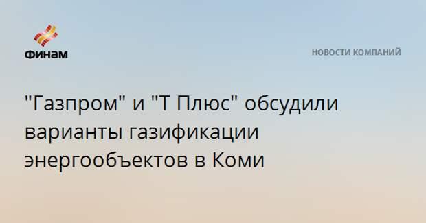 """""""Газпром"""" и """"Т Плюс"""" обсудили варианты газификации энергообъектов в Коми"""