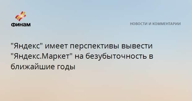 """""""Яндекс"""" имеет перспективы вывести """"Яндекс.Маркет"""" на безубыточность в ближайшие годы"""