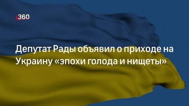 Депутат Рады объявил о приходе на Украину «эпохи голода и нищеты»