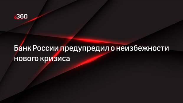 Банк России предупредил о неизбежности нового кризиса