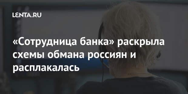 «Сотрудница банка» раскрыла схемы обмана россиян и расплакалась
