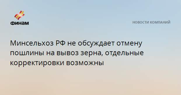 Минсельхоз РФ не обсуждает отмену пошлины на вывоз зерна, отдельные корректировки возможны