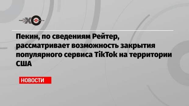 Пекин, по сведениям Рейтер, рассматривает возможность закрытия популярного сервиса TikTok на территории США