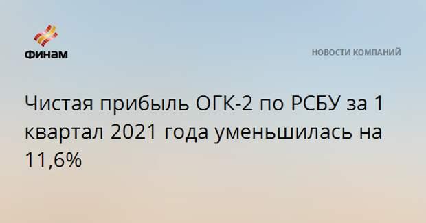 Чистая прибыль ОГК-2 по РСБУ за 1 квартал 2021 года уменьшилась на 11,6%