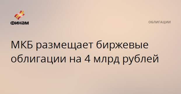 МКБ размещает биржевые облигации на 4 млрд рублей