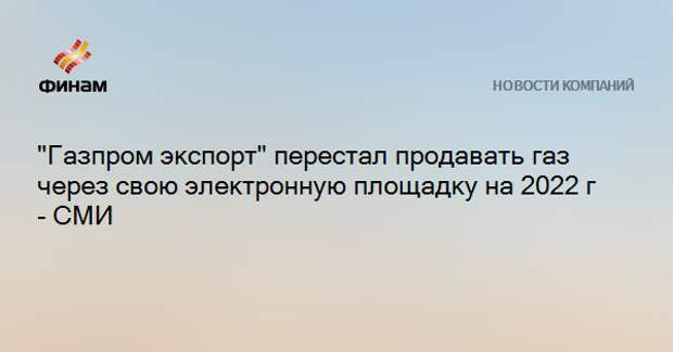 """""""Газпром экспорт"""" перестал продавать газ через свою электронную площадку на 2022 г - СМИ"""