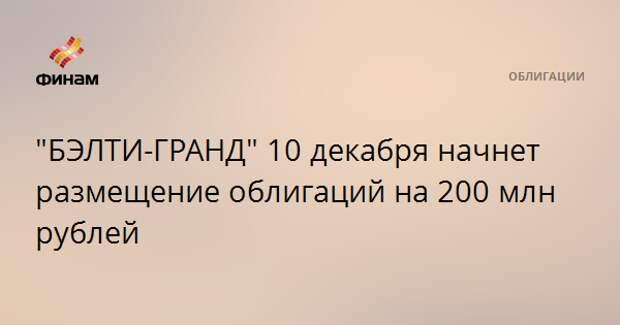"""""""БЭЛТИ-ГРАНД"""" 10 декабря начнет размещение облигаций на 200 млн рублей"""