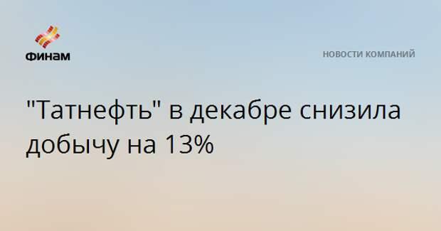 """""""Татнефть"""" в декабре снизила добычу на 13%"""