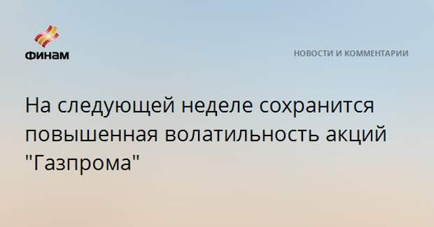 """На следующей неделе сохранится повышенная волатильность акций """"Газпрома"""""""