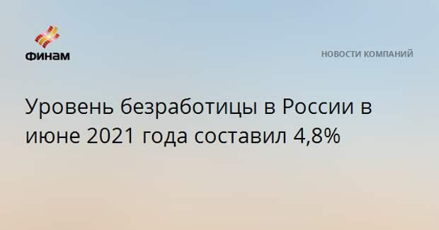 Уровень безработицы в России в июне 2021 года составил 4,8%