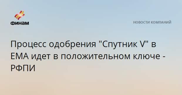 """Процесс одобрения """"Спутник V"""" в ЕМА идет в положительном ключе - РФПИ"""