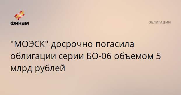 """МОЭСК"" досрочно погасила облигации серии БО-06 объемом 5 млрд рублей"