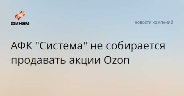 """АФК """"Система"""" не собирается продавать акции Ozon"""