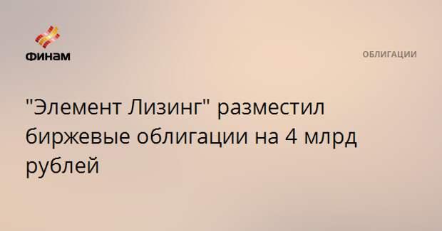 """Элемент Лизинг"" разместил биржевые облигации на 4 млрд рублей"