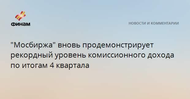"""""""Мосбиржа"""" вновь продемонстрирует рекордный уровень комиссионного дохода по итогам 4 квартала"""