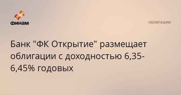 """Банк """"ФК Открытие"""" размещает облигации с доходностью 6,35-6,45% годовых"""