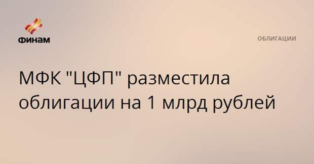 """МФК """"ЦФП"""" разместила облигации на 1 млрд рублей"""