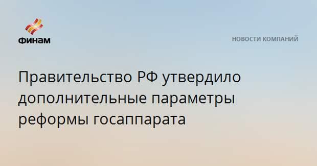 Правительство РФ утвердило дополнительные параметры реформы госаппарата