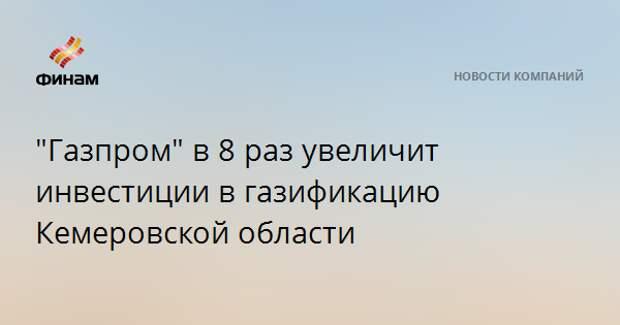 """""""Газпром"""" в 8 раз увеличит инвестиции в газификацию Кемеровской области"""