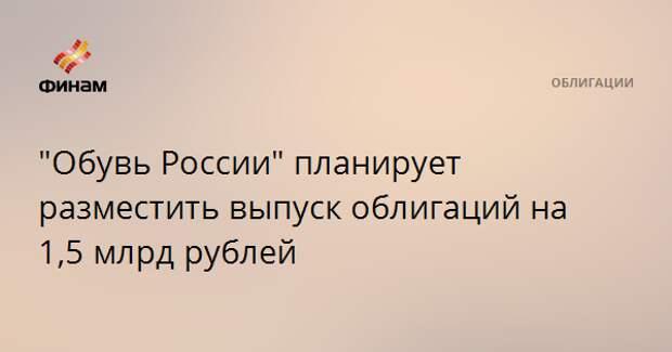"""""""Обувь России"""" планирует разместить выпуск облигаций на 1,5 млрд рублей"""