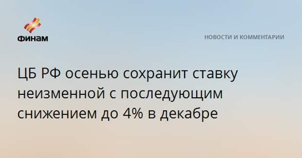 ЦБ РФ осенью сохранит ставку неизменной с последующим снижением до 4% в декабре