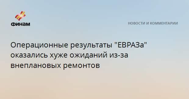 """Операционные результаты """"ЕВРАЗа"""" оказались хуже ожиданий из-за внеплановых ремонтов"""